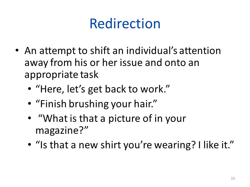 Redirection An attempt to shift an individual's attention away from his or her issue and onto an appropriate task.
