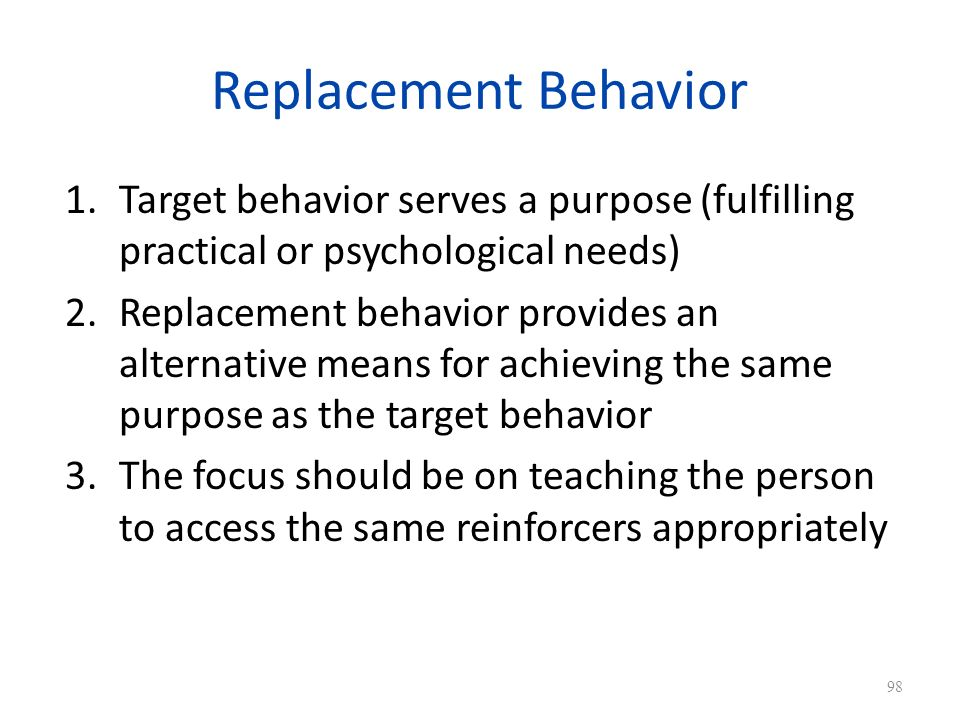 Replacement Behavior Target behavior serves a purpose (fulfilling practical or psychological needs)
