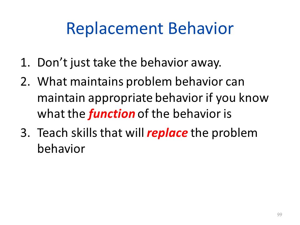 Replacement Behavior Don't just take the behavior away.