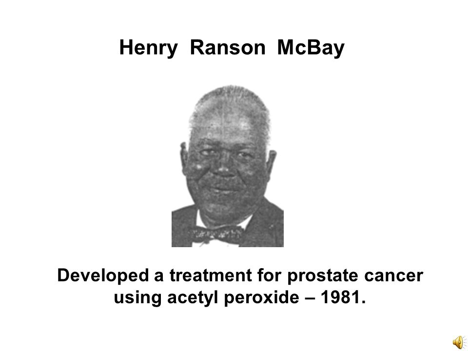 Henry Ranson McBay Developed a treatment for prostate cancer using acetyl peroxide – 1981.