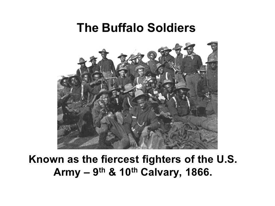 The Buffalo Soldiers Known as the fiercest fighters of the U.S. Army – 9th & 10th Calvary, 1866.