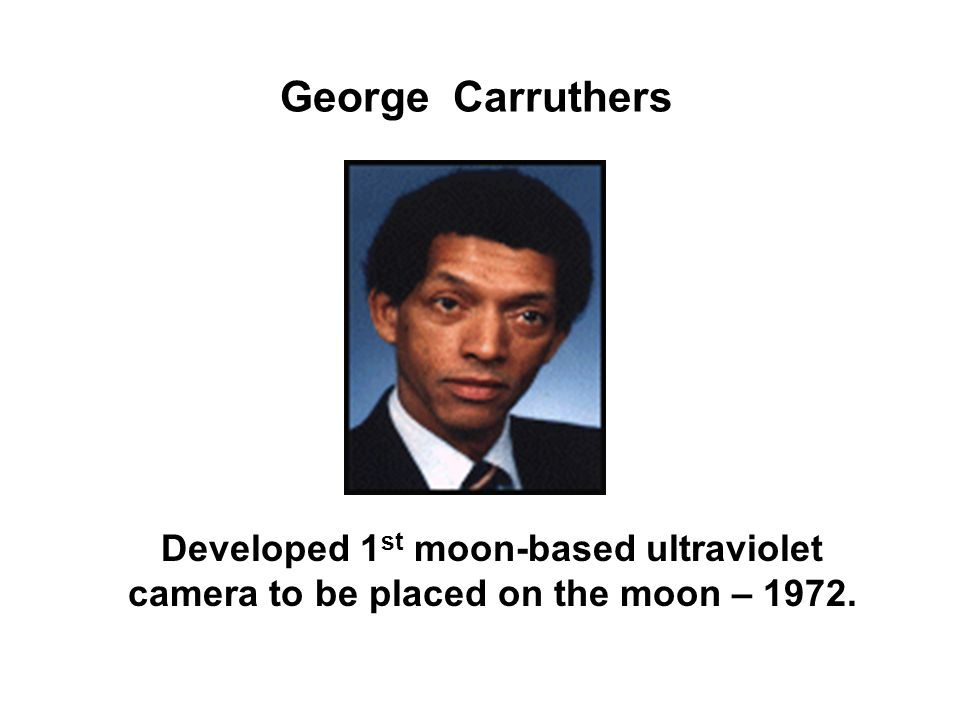 George Carruthers Developed 1st moon-based ultraviolet camera to be placed on the moon – 1972.