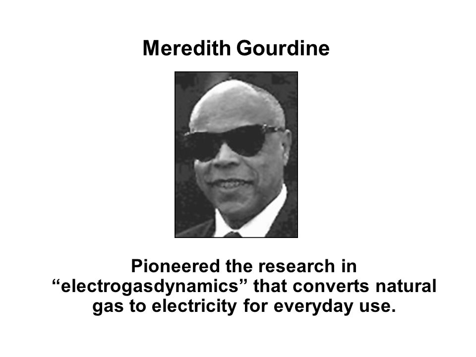 Meredith Gourdine Pioneered the research in electrogasdynamics that converts natural gas to electricity for everyday use.
