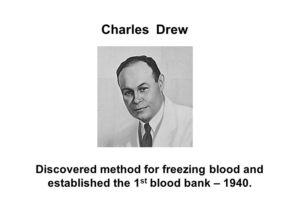 Charles Drew Discovered method for freezing blood and established the 1st blood bank – 1940.
