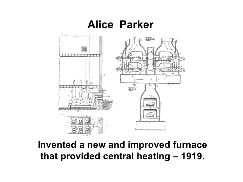 Alice Parker Invented a new and improved furnace that provided central heating – 1919.
