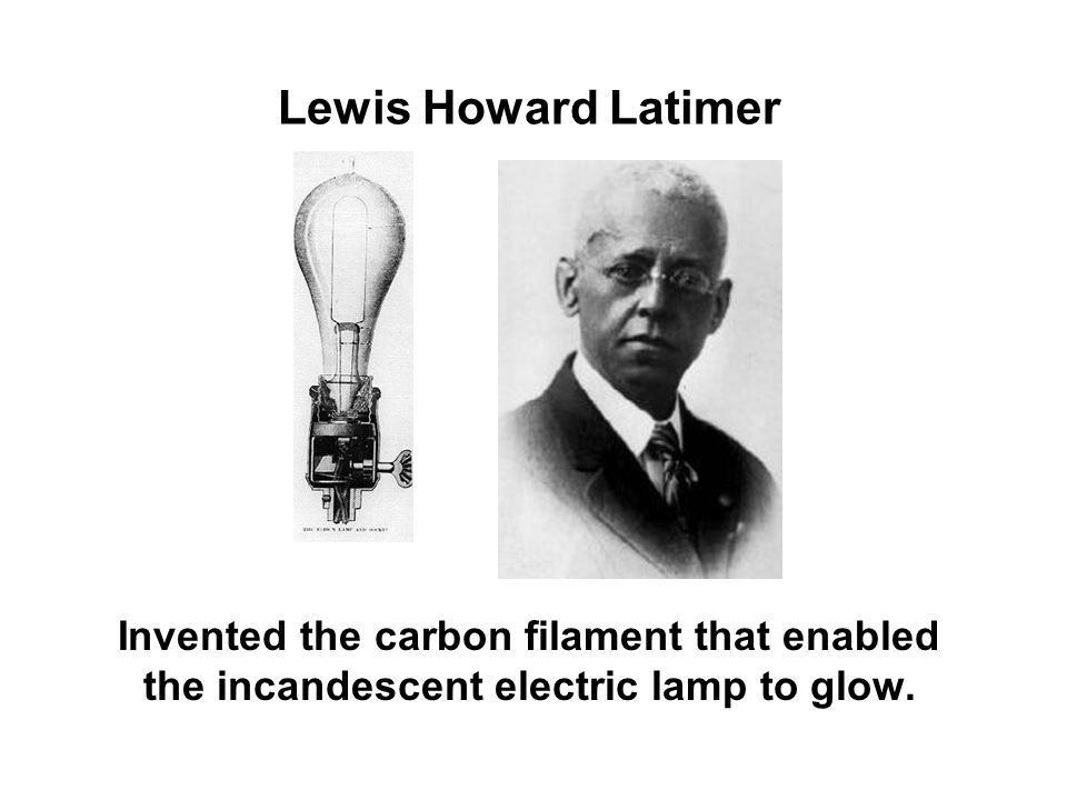 Lewis Howard Latimer Invented the carbon filament that enabled the incandescent electric lamp to glow.