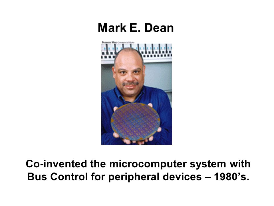 Mark E. Dean Co-invented the microcomputer system with Bus Control for peripheral devices – 1980's.