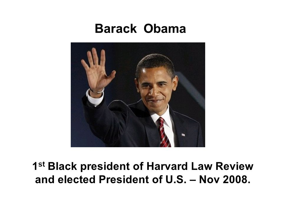 Barack Obama 1st Black president of Harvard Law Review and elected President of U.S. – Nov 2008.