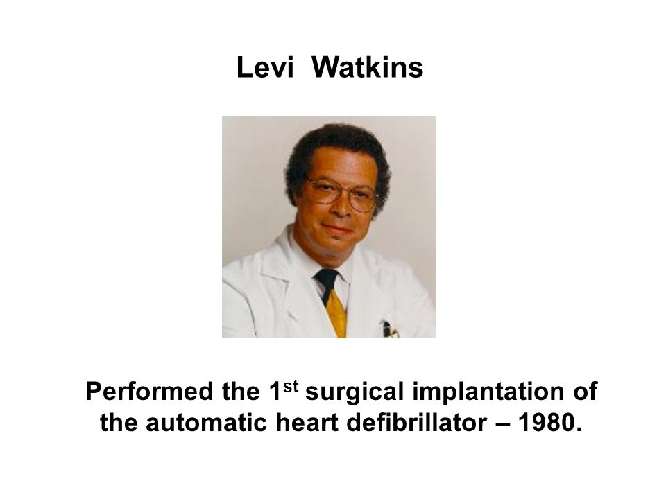 Levi Watkins Performed the 1st surgical implantation of the automatic heart defibrillator – 1980.