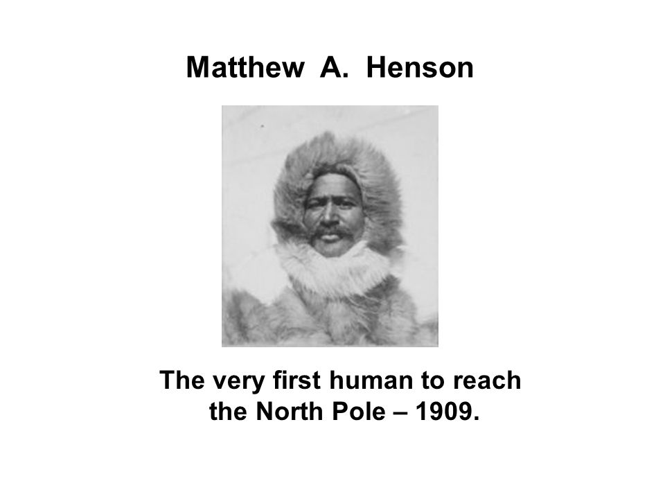 The very first human to reach the North Pole – 1909.
