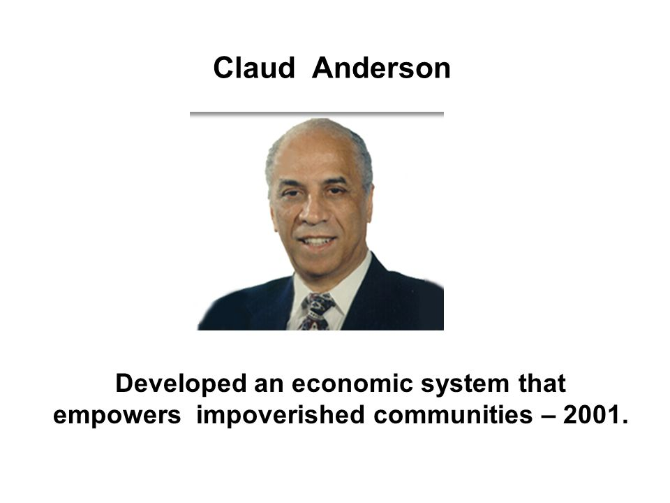Claud Anderson Developed an economic system that empowers impoverished communities – 2001.
