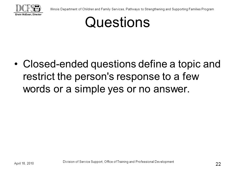 Questions Closed-ended questions define a topic and restrict the person s response to a few words or a simple yes or no answer.