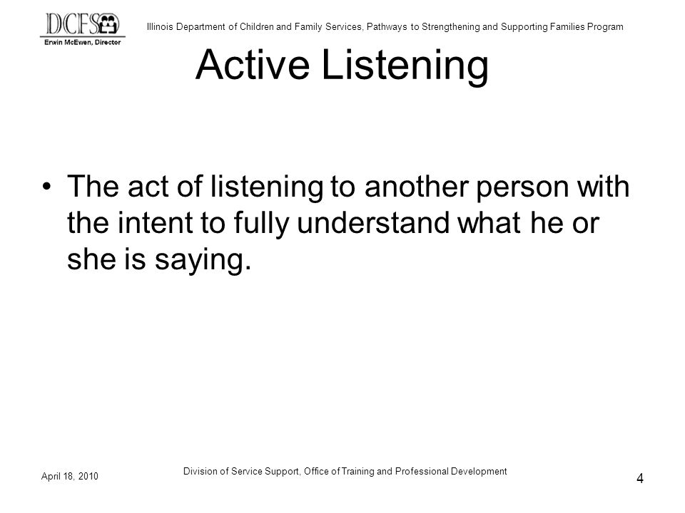Active Listening The act of listening to another person with the intent to fully understand what he or she is saying.