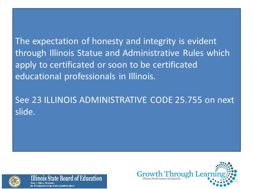 The expectation of honesty and integrity is evident through Illinois Statue and Administrative Rules which apply to certificated or soon to be certificated educational professionals in Illinois.