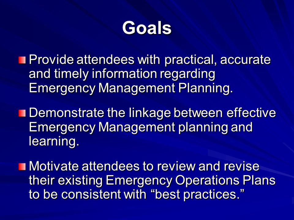 Goals Provide attendees with practical, accurate and timely information regarding Emergency Management Planning.