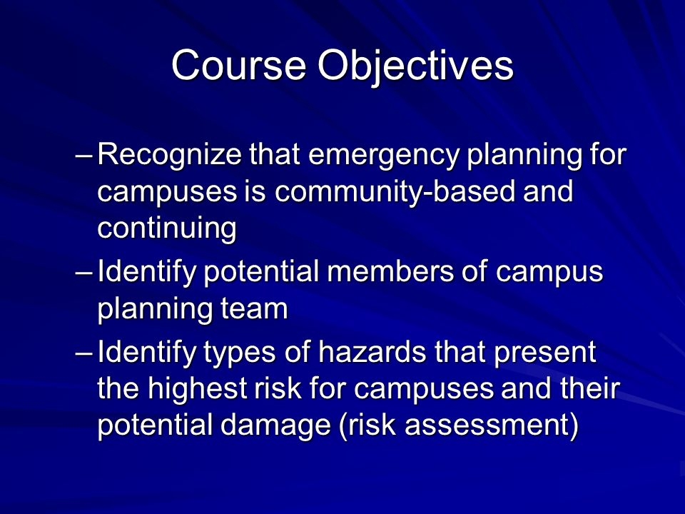 Course Objectives Recognize that emergency planning for campuses is community-based and continuing.