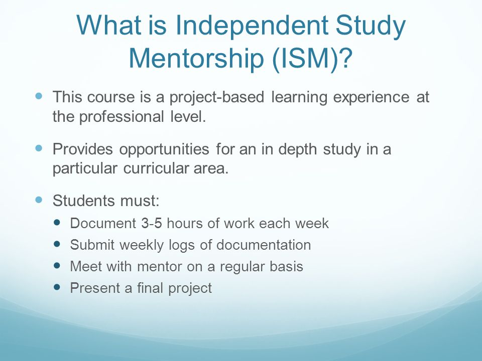 ism independent study mentorship I came to know that there was a class called independent study and mentorship ( ism), which includes intense research, original idea.