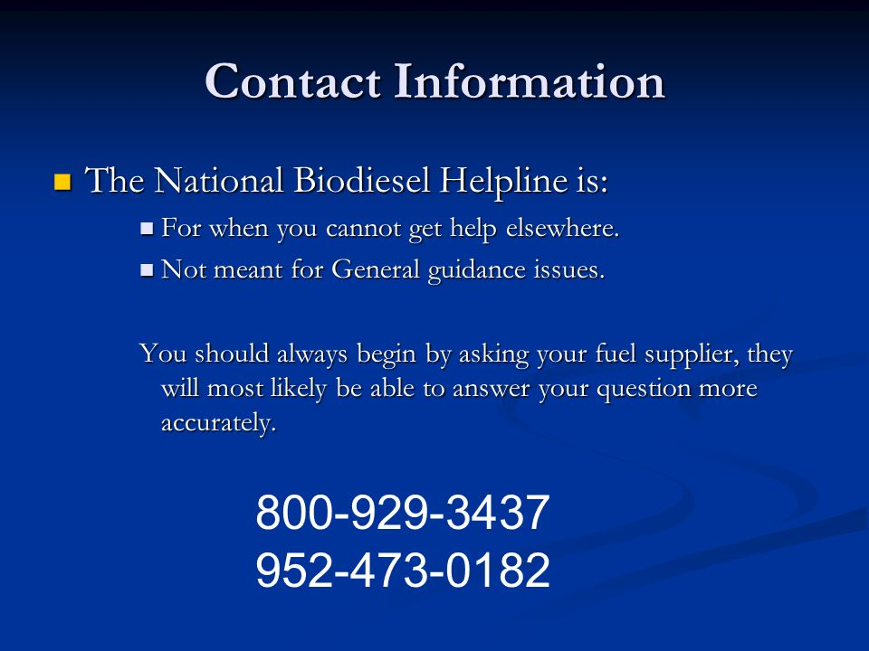 Contact Information The National Biodiesel Helpline is: For when you cannot get help elsewhere. Not meant for General guidance issues.