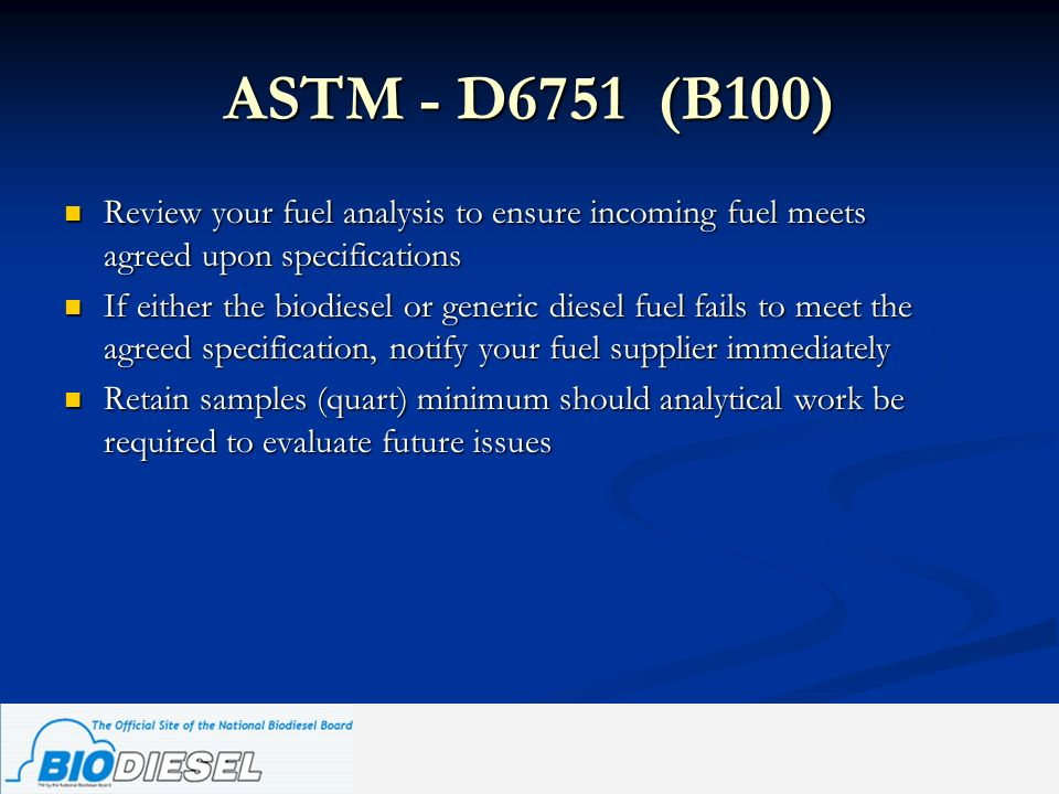ASTM - D6751 (B100) Review your fuel analysis to ensure incoming fuel meets agreed upon specifications.