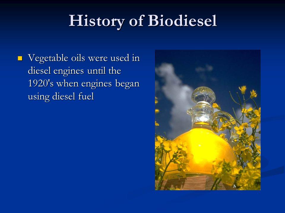 History of Biodiesel Vegetable oils were used in diesel engines until the 1920 s when engines began using diesel fuel.