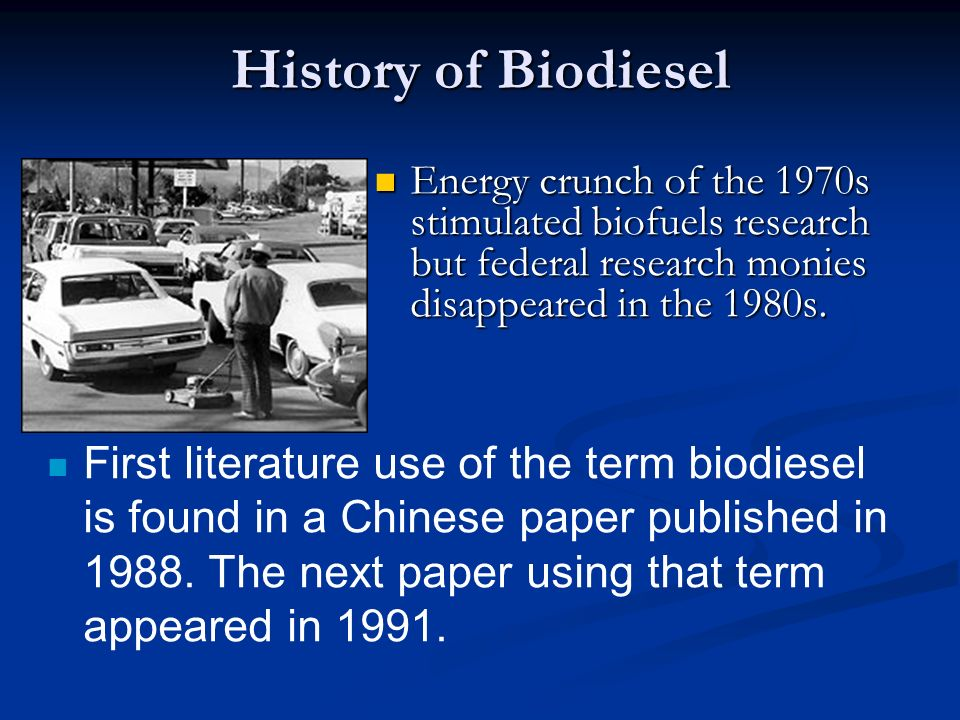 History of Biodiesel Energy crunch of the 1970s stimulated biofuels research but federal research monies disappeared in the 1980s.