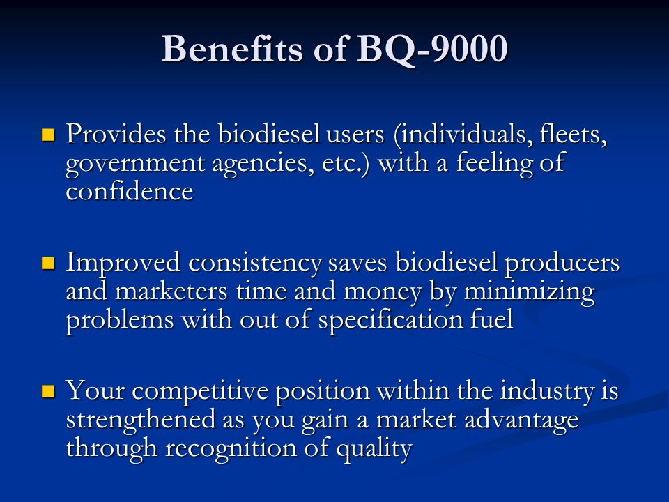 Benefits of BQ-9000 Provides the biodiesel users (individuals, fleets, government agencies, etc.) with a feeling of confidence.