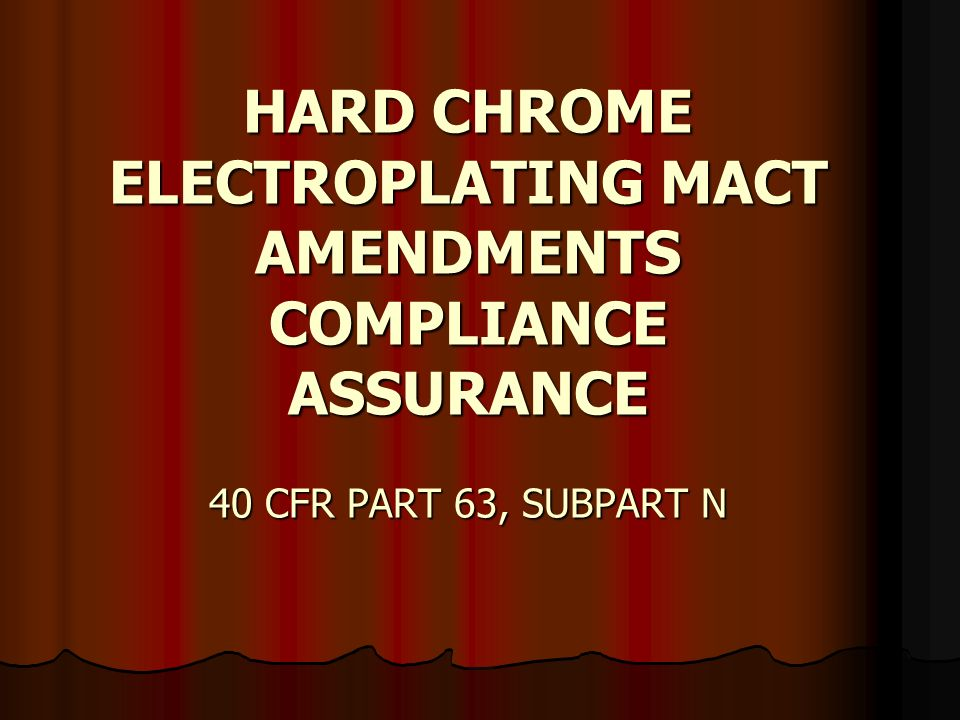 HARD CHROME ELECTROPLATING MACT AMENDMENTS COMPLIANCE ASSURANCE 40 CFR PART 63, SUBPART N