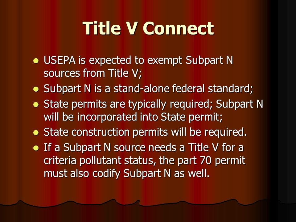 Title V ConnectUSEPA is expected to exempt Subpart N sources from Title V; Subpart N is a stand-alone federal standard;