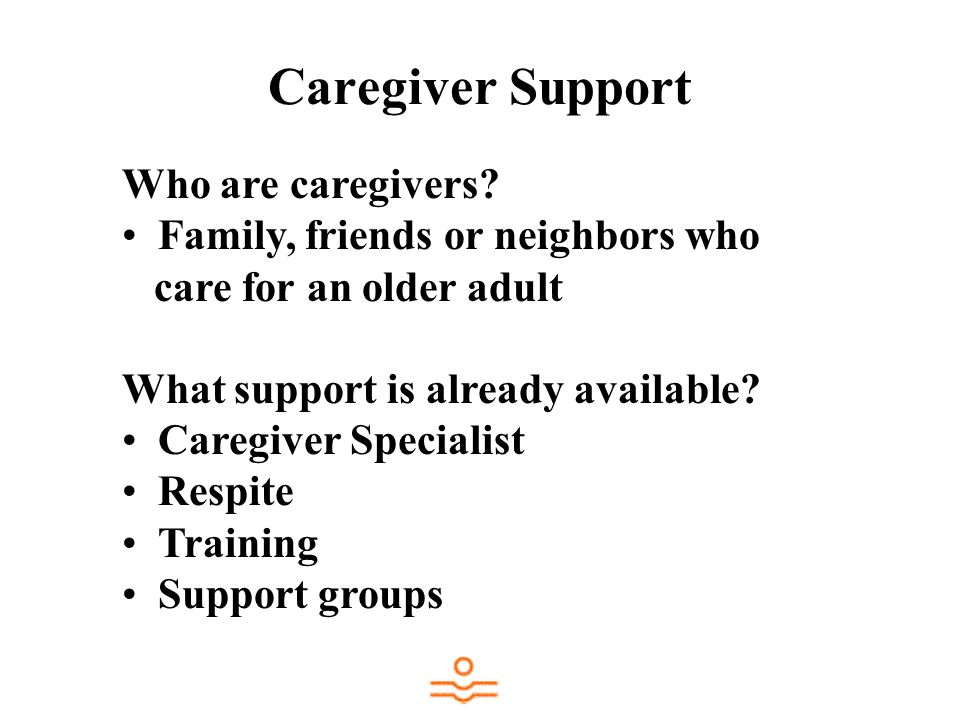Caregiver Support Who are caregivers Family, friends or neighbors who