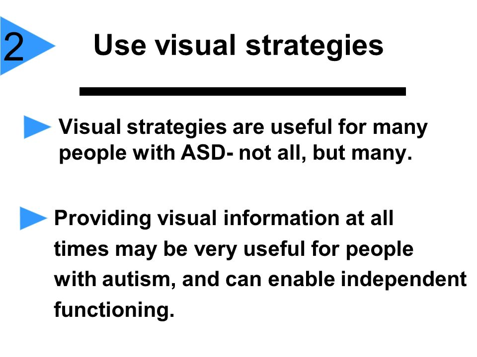 Use visual strategies 2. Visual strategies are useful for many people with ASD- not all, but many.
