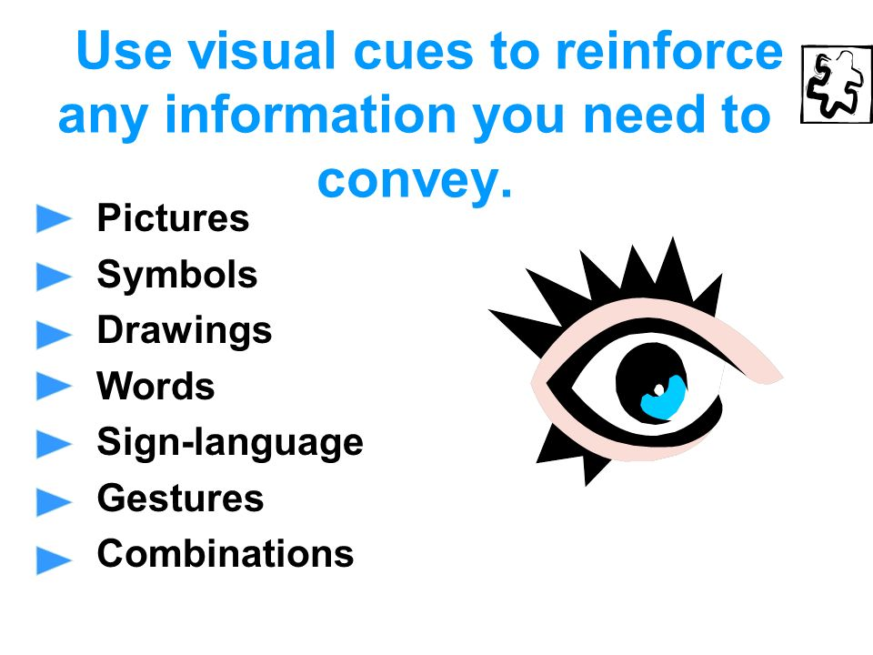 Use visual cues to reinforce any information you need to convey.