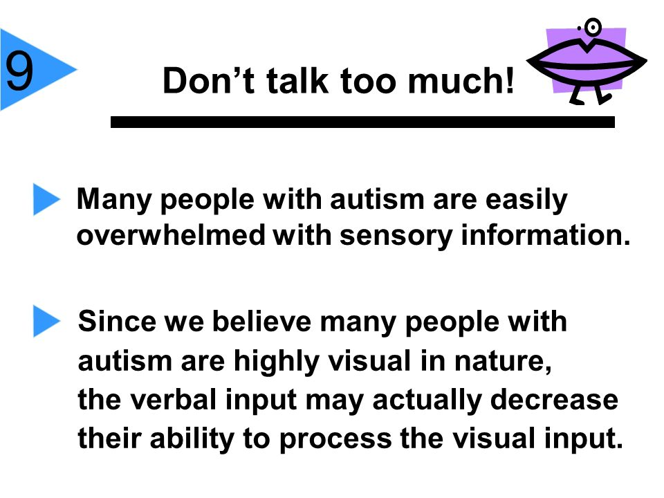 9Don't talk too much! Many people with autism are easily overwhelmed with sensory information. Since we believe many people with.