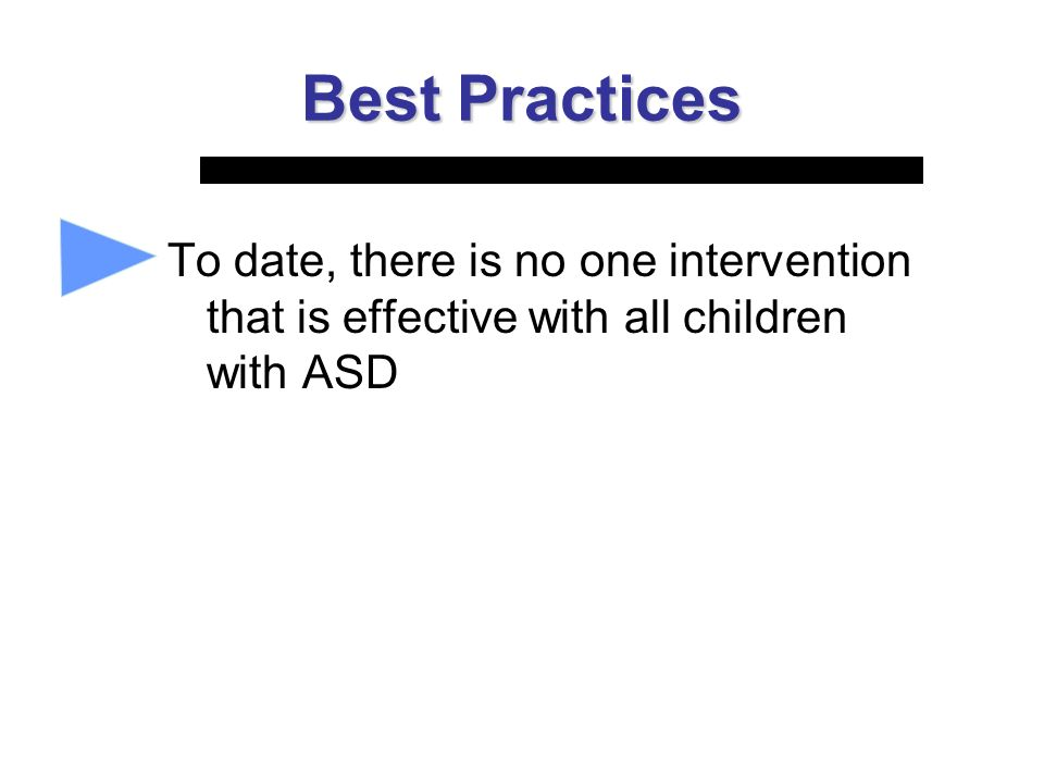 Best Practices To date, there is no one intervention that is effective with all children with ASD