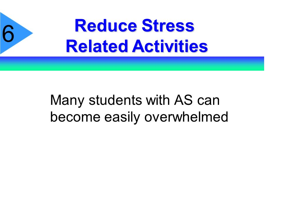6 Reduce Stress Related Activities Many students with AS can