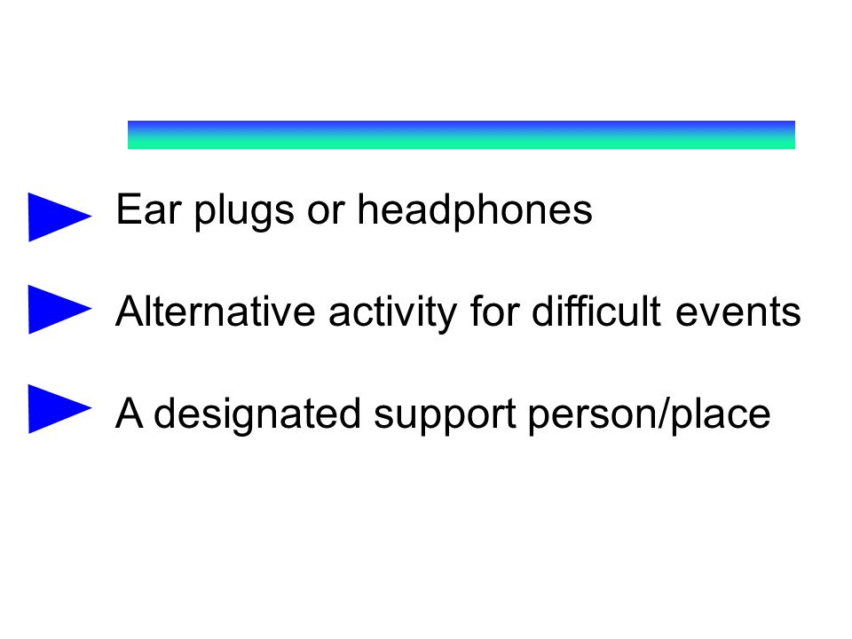 Ear plugs or headphones Alternative activity for difficult events