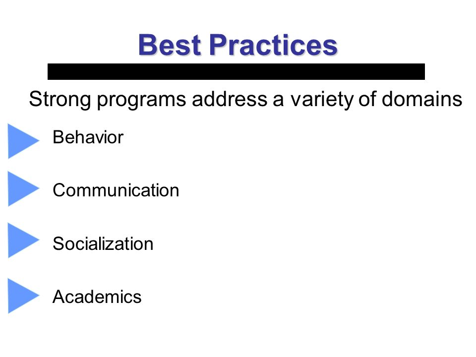 Best Practices Strong programs address a variety of domains Behavior