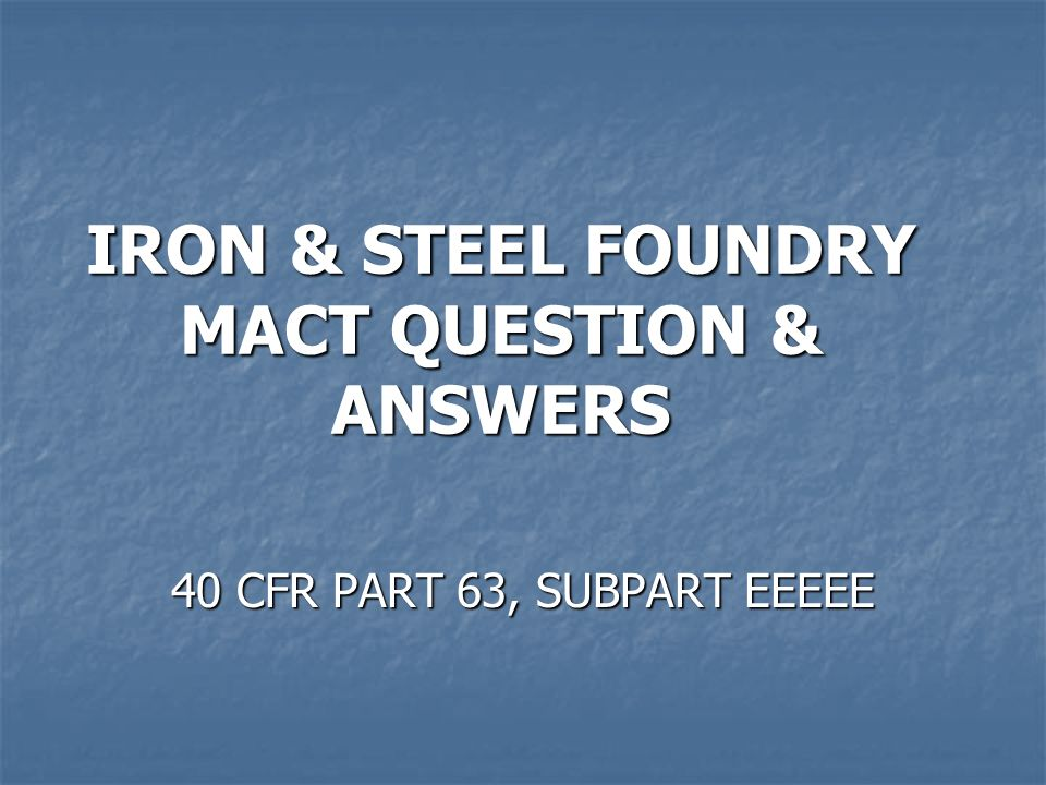 IRON & STEEL FOUNDRY MACT QUESTION & ANSWERS