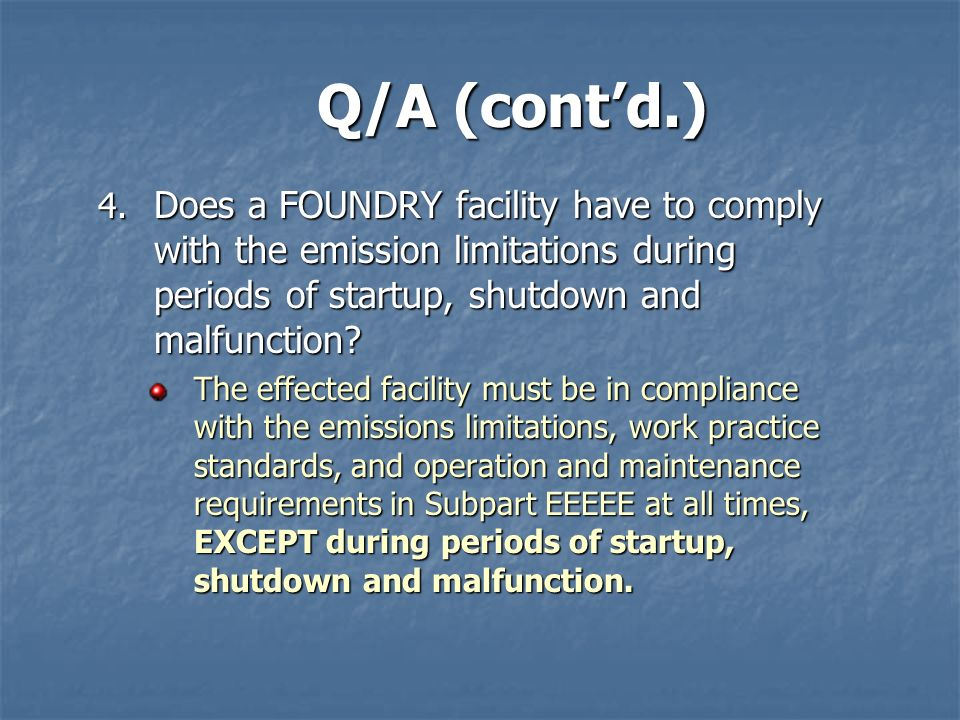 Q/A (cont'd.) Does a FOUNDRY facility have to comply with the emission limitations during periods of startup, shutdown and malfunction