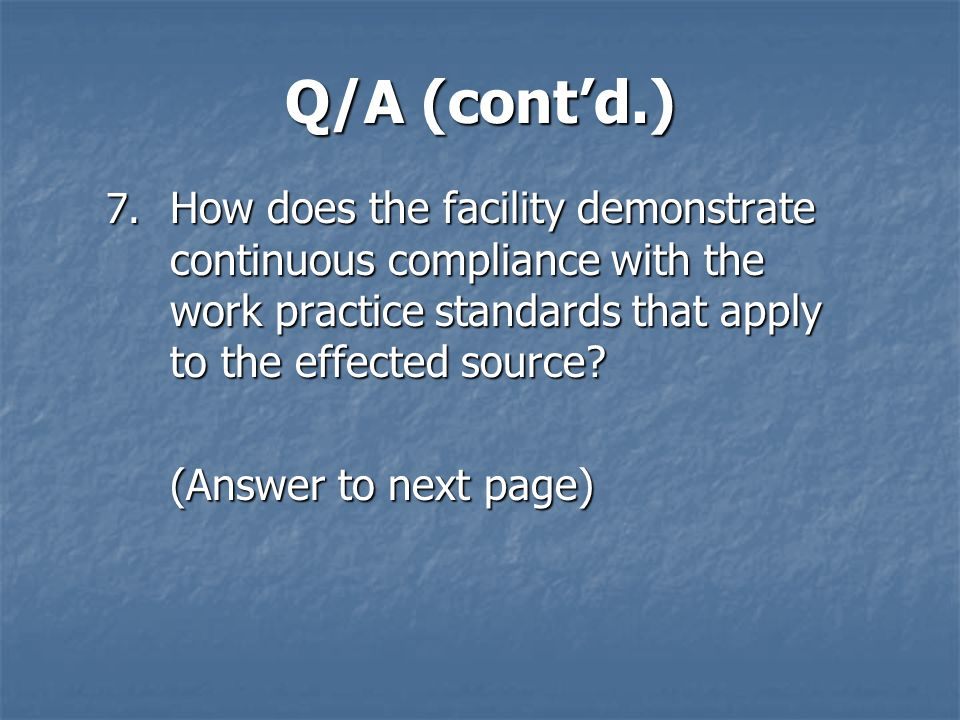 Q/A (cont'd.) How does the facility demonstrate continuous compliance with the work practice standards that apply to the effected source