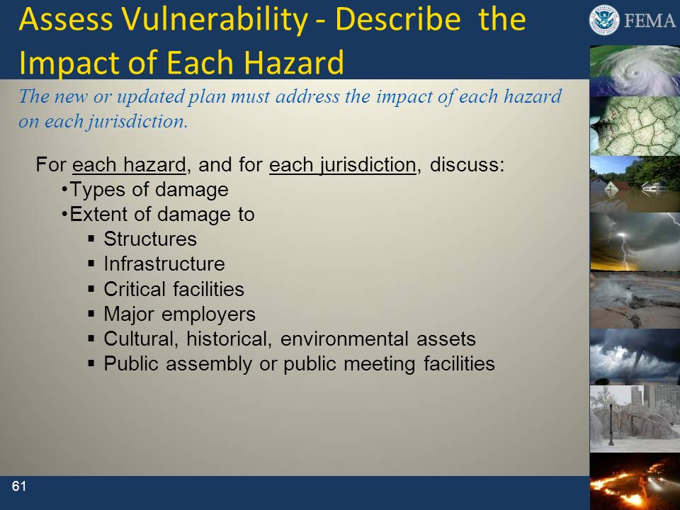 Assess Vulnerability - Describe the Impact of Each Hazard The new or updated plan must address the impact of each hazard on each jurisdiction.