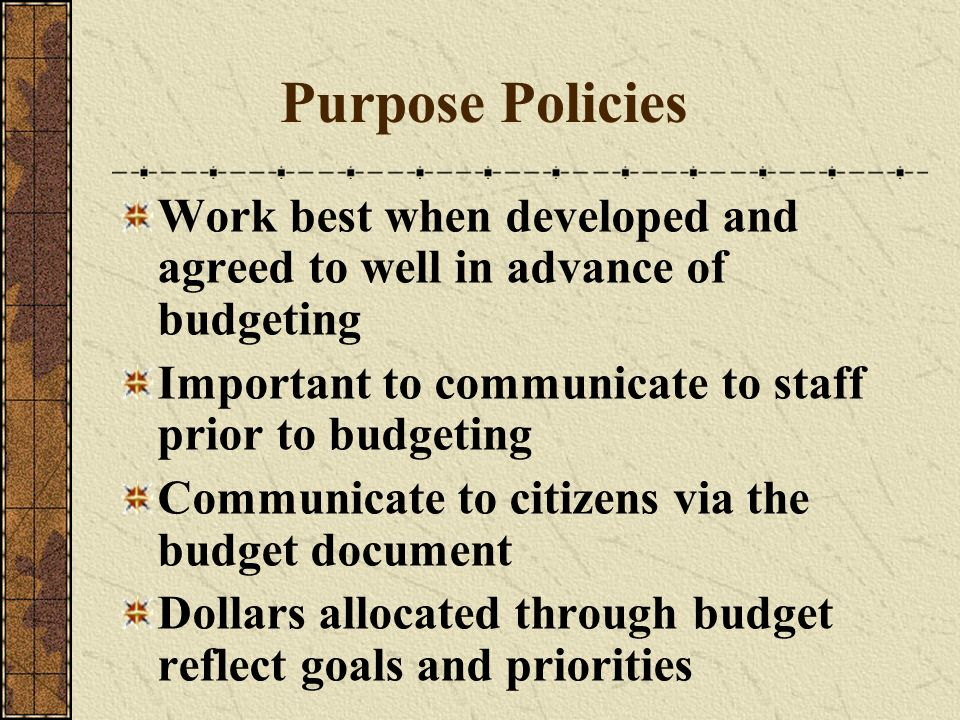 Purpose Policies Work best when developed and agreed to well in advance of budgeting. Important to communicate to staff prior to budgeting.