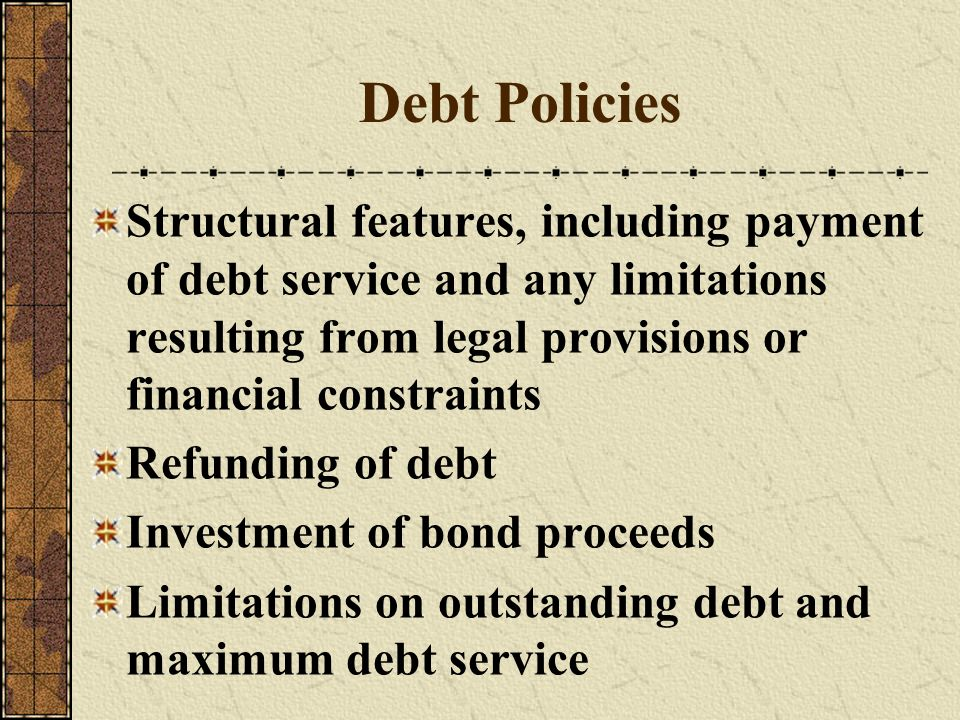 Debt Policies Structural features, including payment of debt service and any limitations resulting from legal provisions or financial constraints.