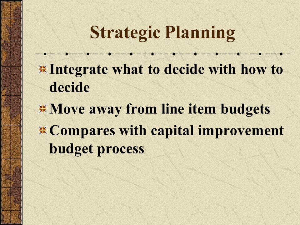 Strategic Planning Integrate what to decide with how to decide