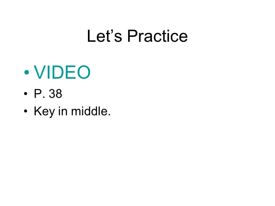 Let's Practice VIDEO P. 38 Key in middle.
