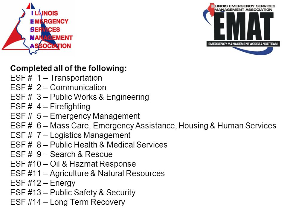 Completed all of the following: ESF # 1 – Transportation ESF # 2 – Communication ESF # 3 – Public Works & Engineering ESF # 4 – Firefighting ESF # 5 – Emergency Management ESF # 6 – Mass Care, Emergency Assistance, Housing & Human Services ESF # 7 – Logistics Management ESF # 8 – Public Health & Medical Services ESF # 9 – Search & Rescue ESF #10 – Oil & Hazmat Response ESF #11 – Agriculture & Natural Resources ESF #12 – Energy ESF #13 – Public Safety & Security ESF #14 – Long Term Recovery