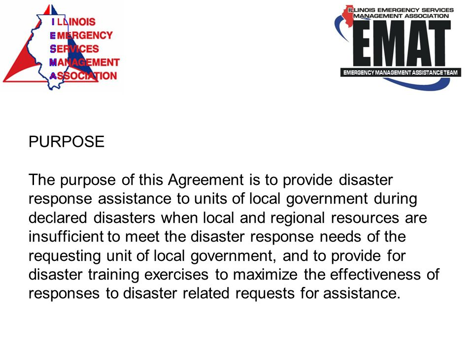 PURPOSE The purpose of this Agreement is to provide disaster response assistance to units of local government during declared disasters when local and regional resources are insufficient to meet the disaster response needs of the requesting unit of local government, and to provide for disaster training exercises to maximize the effectiveness of responses to disaster related requests for assistance.