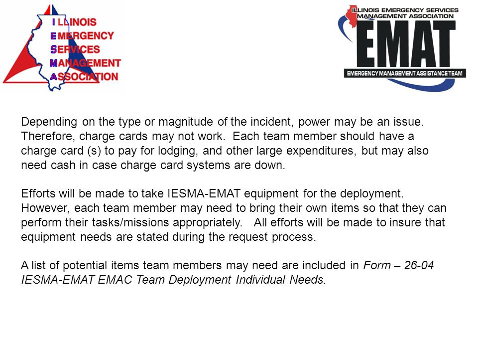 Depending on the type or magnitude of the incident, power may be an issue. Therefore, charge cards may not work. Each team member should have a charge card (s) to pay for lodging, and other large expenditures, but may also need cash in case charge card systems are down.