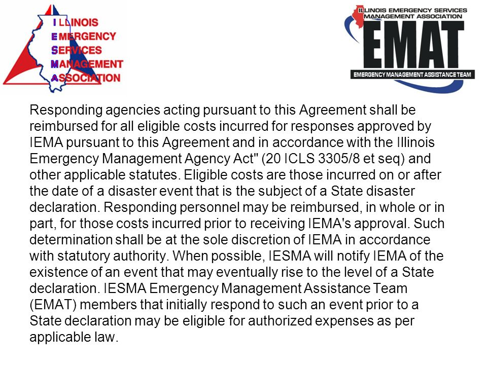 Responding agencies acting pursuant to this Agreement shall be reimbursed for all eligible costs incurred for responses approved by IEMA pursuant to this Agreement and in accordance with the Illinois Emergency Management Agency Act (20 ICLS 3305/8 et seq) and other applicable statutes.
