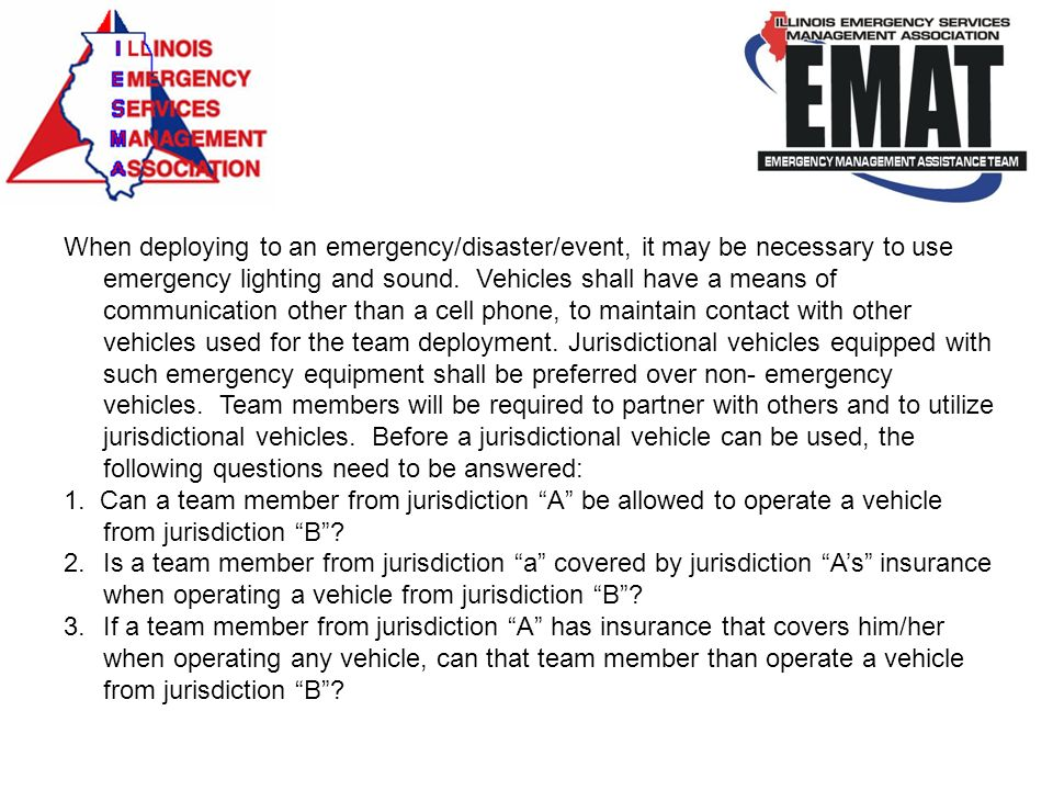 When deploying to an emergency/disaster/event, it may be necessary to use emergency lighting and sound. Vehicles shall have a means of communication other than a cell phone, to maintain contact with other vehicles used for the team deployment. Jurisdictional vehicles equipped with such emergency equipment shall be preferred over non- emergency vehicles. Team members will be required to partner with others and to utilize jurisdictional vehicles. Before a jurisdictional vehicle can be used, the following questions need to be answered: