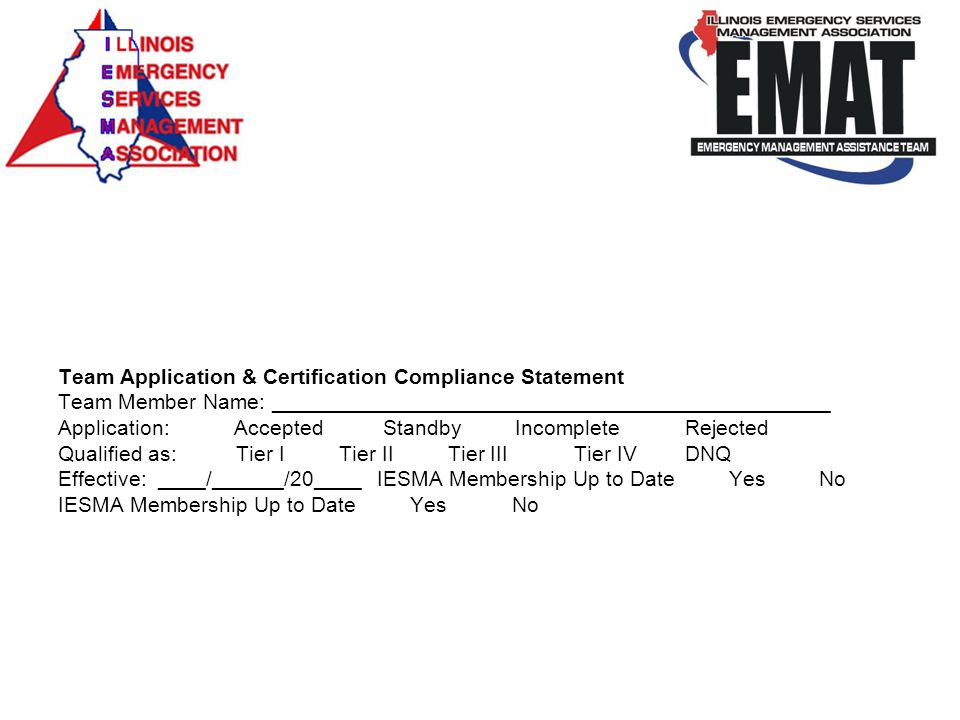 Team Application & Certification Compliance Statement Team Member Name: _______________________________________________ Application: Accepted Standby Incomplete Rejected Qualified as: Tier I Tier II Tier III Tier IV DNQ Effective: ____/______/20____ IESMA Membership Up to Date Yes No IESMA Membership Up to Date Yes No